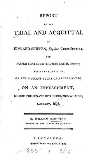 Report of the Trial and Acquittal of Edward Shippen  Esquire  Chief Justice  and Jasper Yeates and Thomas Smith  Esquires  Assistant Justices  of the Supreme Court of Pennsylvania  on an Impeachment  Before the Senate of the Commonwealth  January  1805 PDF