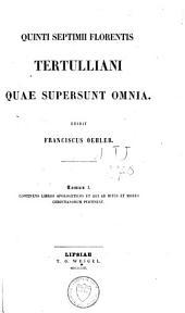 Quinti Septimii Florentis Tertulliani quae supersunt omnia: Continens libros apologeticos et qui ad ritus et mores christianorum pertinent. T. 1