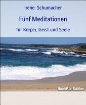 Fünf Meditationen: für Körper, Geist und Seele