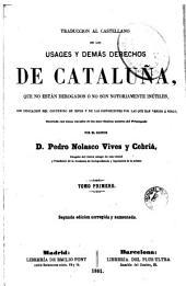 Traduccion al castellano de los usages y demás derechos de Cataluña, que no están derogados ó no son notoriamente inútiles, 1: con indicacion del contenido de estos ...