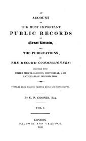 An Account of the Most Important Public Records of Great Britain and the Publications of the Record Commissioners: Together with Other Miscellaneous, Historical and Antiquarian Information : Compiled from Various Printed Books and Manuscripts, Volume 1
