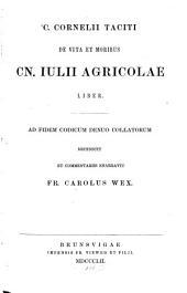 De vita et moribus Cn. Julii Agricolae liber: Ad fidem Cod. denuo collat. recensuit et commentariis enarravit Fr. Car. Wex