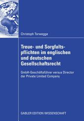 Treue- und Sorgfaltspflichten im englischen und deutschen Gesellschaftsrecht: GmbH-Geschäftsführer versus Director der Private Limited Company