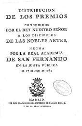 Distribución de los premios concedidos por el rey nuestro señor á los discípulos de las nobles artes, hecha por la Real Academia de San Fernando en la Junta pública de 17 de julio de 1784