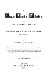 A Pisgah Sight of Palestine and the Confines Thereof: With the History of the Old and New Testament Acted Thereon