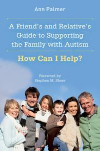 A Friend's and Relative's Guide to Supporting the Family with Autism Book