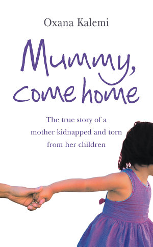 Mummy  Come Home  The True Story of a Mother Kidnapped and Torn from Her Children