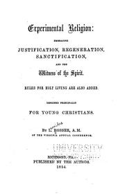 Experimental Religion: Embracing Justification, Regeneration, Sanctification, and the Witness of the Spirit. Rules for Holy Living are Also Added. Designed Principally for Young Christians
