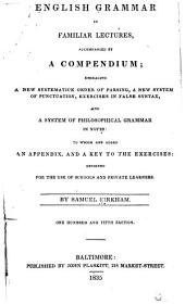 English Grammar in Familiar Lectures, Accompanied by a Compendium; Embracing a New Systematick Order of Parsing a New System of Punctuation, Exercises in False Syntax, and a System of Philosophical Grammar in Notes: to which are Added an Appendix, and a Key to the Exercises: Designed for the Use of Schools and Private Learners