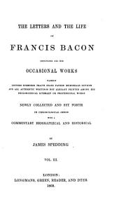 The Letters and the Life of Francis Bacon Including All His Occasional Works: Namely Letters, Speeches, Tracts, State Papers, Memorials, Devices and All Authentic Writings Not Already Printed Among His Philosophical, Literary, Or Professional Works, Volume 3