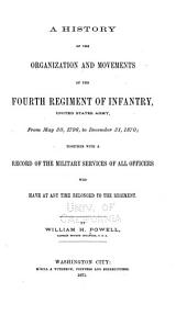 A History of the Organization and Movements of the Fourth Regiment of Infantry, United States Army, from May 30, 1796, to December 31, 1870: Together with a Record of the Military Services of All Officers who Have at Any Time Belonged to the Regiment