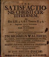 Satisfactionis Christi certitudinem, ex Isa. LIII, 5. 6. et I. Tim. II, 5. 6. ... adstructam