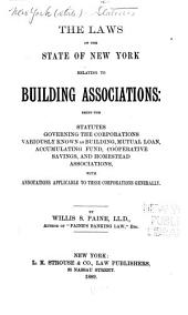The Laws of the State of New York Relating to Building Associations: Being the Statutes Governing the Corporations Variously Known as Building, Mutual Loan, Accumulating Fund, Coöperative Savings, and Homestead Associations, with Annotations Applicable to These Corporations Generally