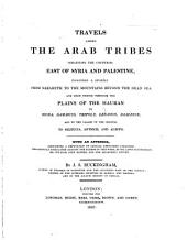 Travels among the Arab Tribes inhabiting the countries east of Syria and Palestine; including a journey from Nazareth to the mountains beyond the Dead Sea, and from thence through the Plains of the Hauran to Bozra, Damascus ... and Aleppo. With an appendix, containing a Refutation of certain unfounded calumnies industriously circulated against the author, etc