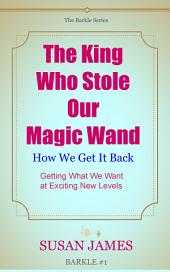 The King Who Stole Our Magic Wand And How We Get It Back: Getting What We Want At At Exciting Levels of Manifestation