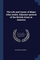 The Life and Career of Major John Andr   Adjutant General of the British Army in America