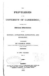 The privileges of the University of Cambridge: together with additional observations on its history, antiquities, literature, and biography