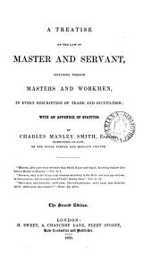 A Treatise on the Law of Master and Servant: Including Therein Masters and Workmen, in Every Description of Trade and Occupation; with an Appendix of Statutes