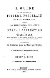 A Guide to the Knowledge of Pottery, Porcelain, and Other Objects of Vertu: Comprising an Illustrated Catalogue of the Bernal Collection of Works of Art, with the Prices at which They Were Sold by Auction, and the Names of the Present Possessors : to which are Added an Introductory Essay on Pottery and Porcelain and an Engraved List of Marks and Monograms ; Numerous Wood Engravings