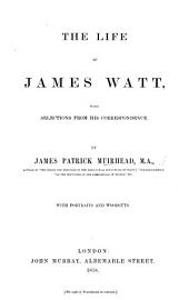 The Life of James Watt, with Selections from His Correspondence ... With Portraits and Woodcuts