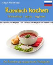 """Russisch kochen - schmackhaft - deftig - raffiniert: 99 Rezepte für leckere Gerichte aus Russlands Küchen - Ein Kochbuch aus der Reihe """"Die kleinen Koch-Ratgeber"""