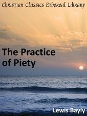 The Practice of Piety: Directing a Christian how to Walke, that He May Please God
