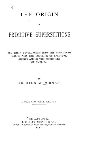 The Origin of Primitive Superstitions and Their Development Into the Worship of Spirits and Doctrine of Spiritual Agency Among the Aborigines of America