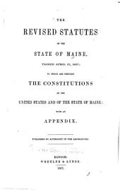 The revised statutes of the State of Maine, passed April 17, 1857: to which are prefixed the constitutions of the United States and of the State of Maine, with an appendix