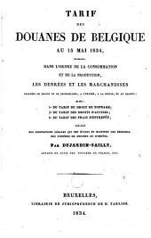 Tarif des douanes de Belgique au 15 mai 1834, exposant dans l'ordre de la consommation et de la production les denrées et les marchandises frappées de droits ou de prohibition à l'entrée, à la sortie et au transit, suivi du tarif ...