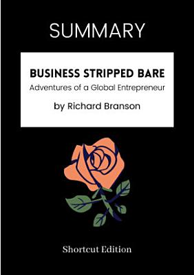SUMMARY   Business Stripped Bare  Adventures Of A Global Entrepreneur By Richard Branson