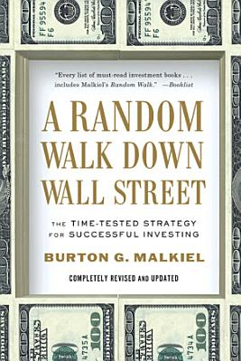 A Random Walk Down Wall Street  The Time Tested Strategy for Successful Investing  Tenth Edition