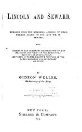 Lincoln and Seward: Remarks Upon the Memorial Address of Chas. Francis Adams, on the Late William H. Seward, with Incidents and Comments Illustrative of the Measures and Policy of the Administration of Abraham Lincoln. And Views as to the Relative Positions of the Late President and Secretary of State