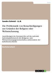 Die Problematik von Benachteiligungen aus Gründen der Religion oder Weltanschauung: Auswirkungen des Europarechts auf das nationale Individualarbeitsrecht der Religions- oder Weltanschauungsgemeinschaften, insbesondere der katholischen Kirche