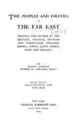 The Peoples and Politics of the Far East: Travels and Studies in the British, French, Spanish and Portuguese Colonies, Siberia, China, Japan, Korea, Siam and Malaya