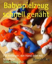 Babyspielzeug schnell genäht: Für Anfänger, von Hand oder mit Maschine