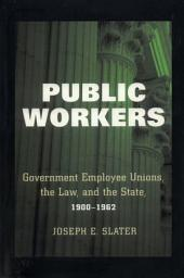 Public Workers: Government Employee Unions, the Law, and the State, 1900-1962