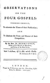 Observations on the Four Gospels;: Tending Chiefly, to Ascertain the Times of Their Publication; and to Illustrate the Form and Manner of Their Composition, Volume 1