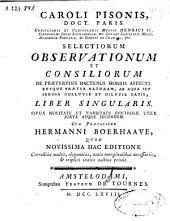 Caroli Pisonis ... Selectiorum observationum et consiliorum de praetervisis hactenus morbis affectibusque praeter naturam ... liber singularis ...
