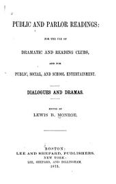 Public and Parlor Readings: For the Use of Dramatic and Reading Clubs, and for Public, Social, and School Entertainment. Dialogues and Dramas