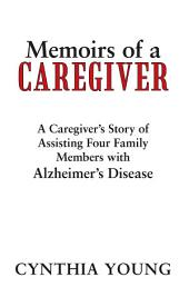 Memoirs of a Caregiver: A Caregiver's Story of Assisting Four Family Members with Alzheimer's Disease