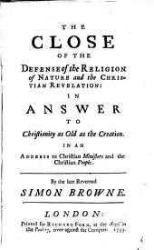 The Close of the Defense of the Religion of Nature and the Christian Revelation: in Answer to Christianity as Old as the Creation. In an Address to Christian Ministers and the Christian People. By the Late Reverend Simon Browne: Volume 6