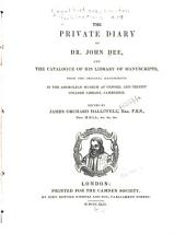 The Private Diary of Dr. John Dee, and the Catalogue of His Library of Manuscripts: From the Original Manuscripts in the Ashmolean Museum at Oxford, and Trinity College Library, Cambridge