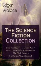 Edgar Wallace: The Science Fiction Collection (Planetoid 127 + The Green Rust + 1925 - The Story of a Fatal Peace + The Black Grippe + The Day the World Stopped): From the prolific author known for the creation of King Kong, The Four Just Men, Detective Sgt. Elk, Educated Evans, Smithy and Nobby, The Daffodil Murder, The Crimson Circle and more