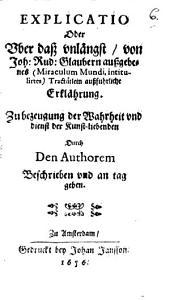 Explicatio Oder Vber daß vnlängst, von Joh: Rud: Glaubern außgebenes (Miraculum Mundi, intitulirtes) Tractätlein außfuhrliche Erklährung