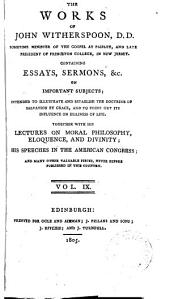 The Works of John Witherspoon, D.D.: Containing Essays, Sermons, &c. on Important Subjects Intended to Illustrate and Establish the Doctrine of Salvation by Grace, and to Point Out Its Influence on Holiness of Life; Together with His Lectures on Moral Philosophy, Eloquence and Divinity, His Speeches in the American Congress, and Many Other Valuable Pieces ...