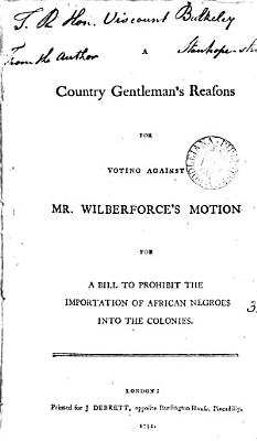 A Country Gentleman s Reasons for Voting Against Mr  Wilberforce s Motion for a Bill to Prohibit the Importation of African Negroes Into the Colonies