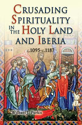 Crusading Spirituality in the Holy Land and Iberia  C 1095 c 1187 PDF