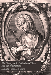The History of St. Catherine of Siena and Her Companions: With a Translation of Her Treatise on Consummate Perfection, Volume 1