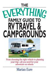The Everything Family Guide To RV Travel And Campgrounds: From Choosing The Right Vehicle To Planning Your Trip--All You Need For Your Adventure On Wheels