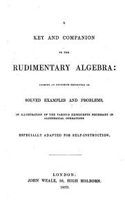 A Key and Companion to the Rudimentary Algebra Forming an Extensive Repository of Solved Examples and Problems  in Illustration of the Various Expedients Necessary in Algebrical Operations  by J  R  Young   London   J  Weale  1859 PDF
